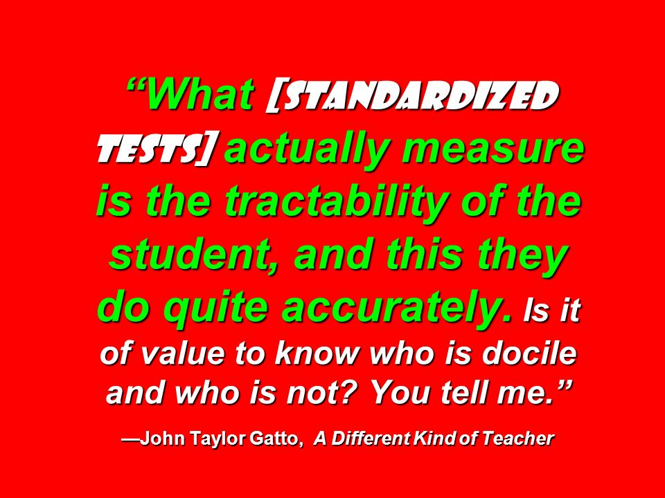 What [standardized tests] actually measure is the tractability of the student, and this they do quite accurately.